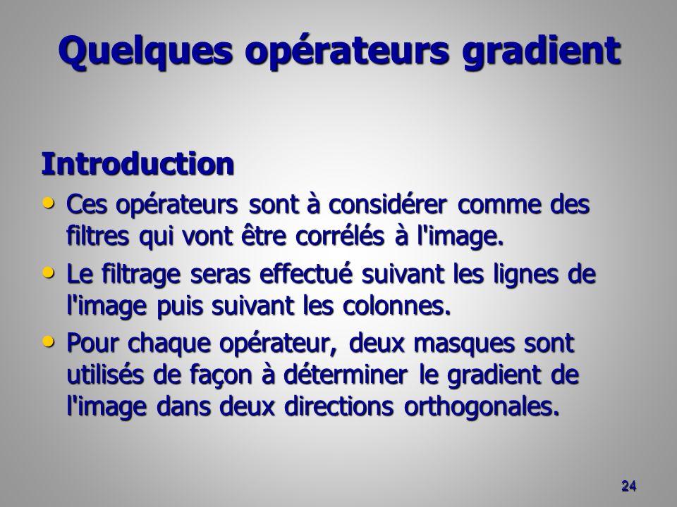 Quelques opérateurs gradient Introduction Ces opérateurs sont à considérer comme des filtres qui vont être corrélés à l'image. Ces opérateurs sont à c