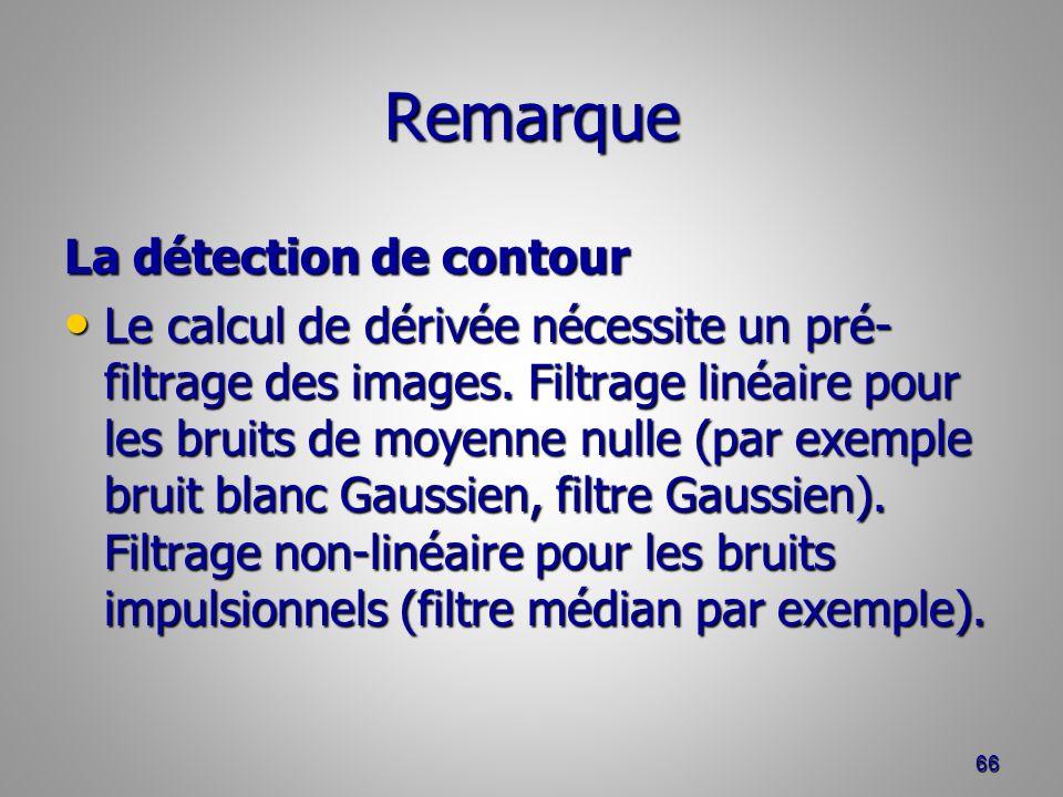 Remarque La détection de contour Le calcul de dérivée nécessite un pré- filtrage des images. Filtrage linéaire pour les bruits de moyenne nulle (par e