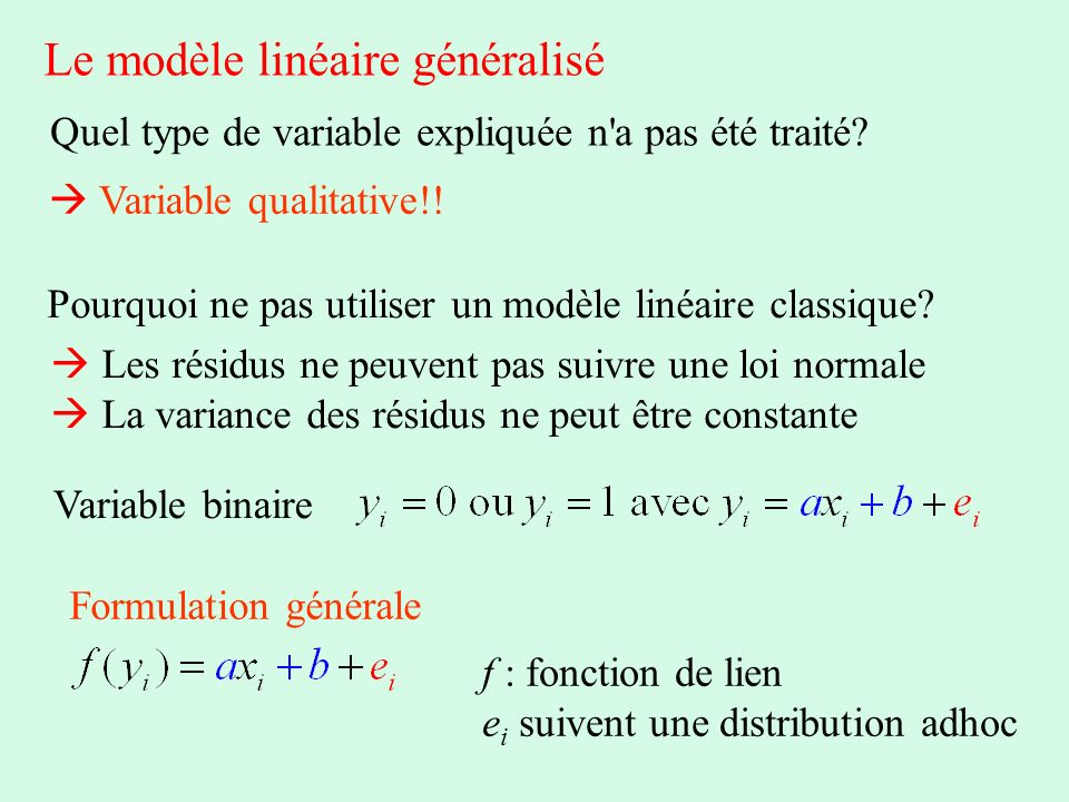 Le modèle linéaire généralisé Quel type de variable expliquée n'a pas été traité? Variable qualitative!! Pourquoi ne pas utiliser un modèle linéaire c