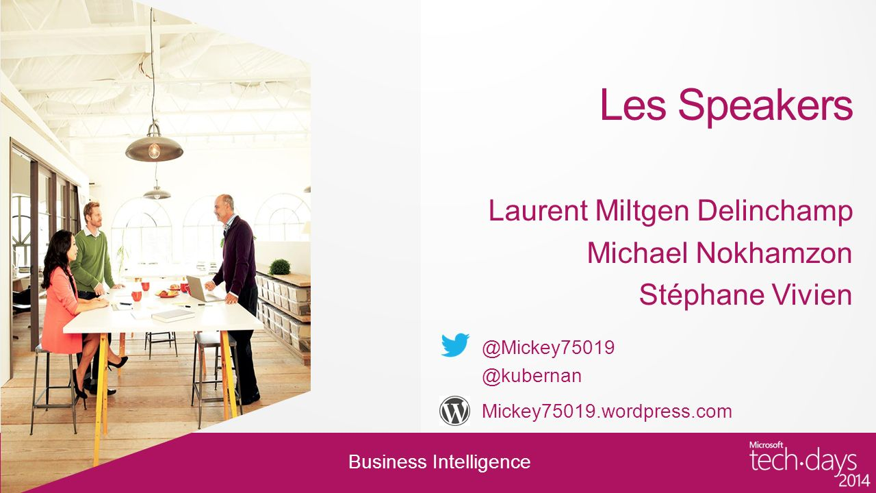 Business Intelligence Les Speakers Laurent Miltgen Delinchamp Michael Nokhamzon Stéphane Vivien @Mickey75019 @kubernan Mickey75019.wordpress.com