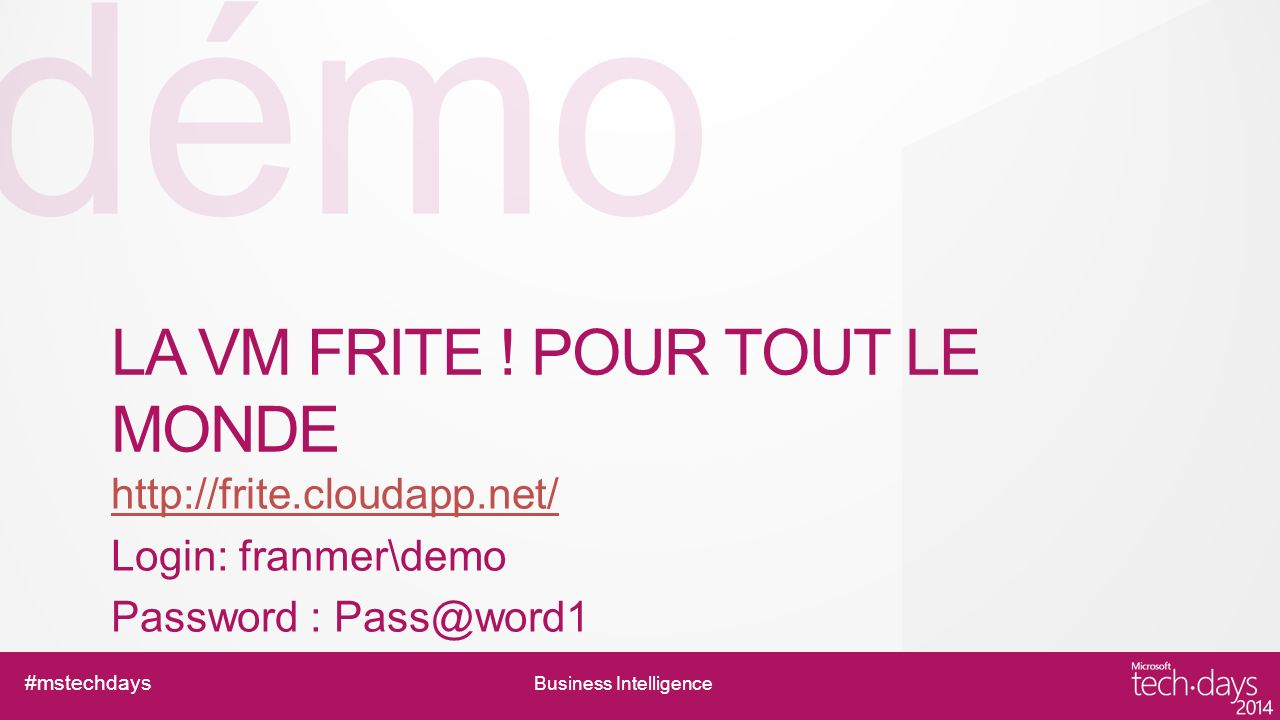 démo #mstechdays Business Intelligence LA VM FRITE ! POUR TOUT LE MONDE http://frite.cloudapp.net/ Login: franmer\demo Password : Pass@word1