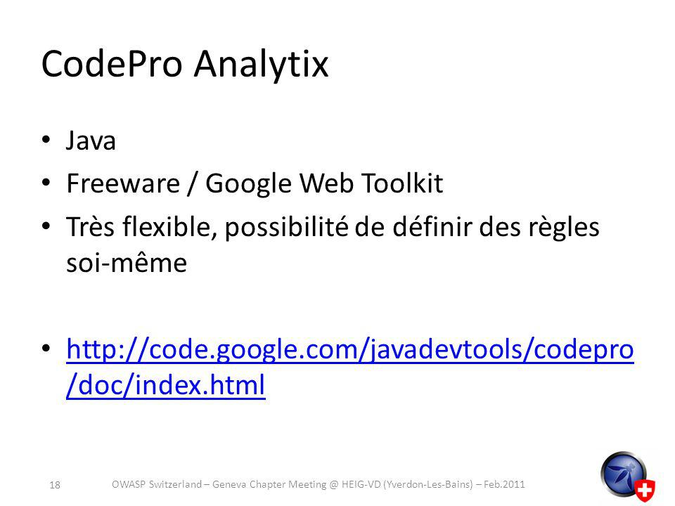 CodePro Analytix Java Freeware / Google Web Toolkit Très flexible, possibilité de définir des règles soi-même http://code.google.com/javadevtools/codepro /doc/index.html http://code.google.com/javadevtools/codepro /doc/index.html OWASP Switzerland – Geneva Chapter Meeting @ HEIG-VD (Yverdon-Les-Bains) – Feb.2011 18
