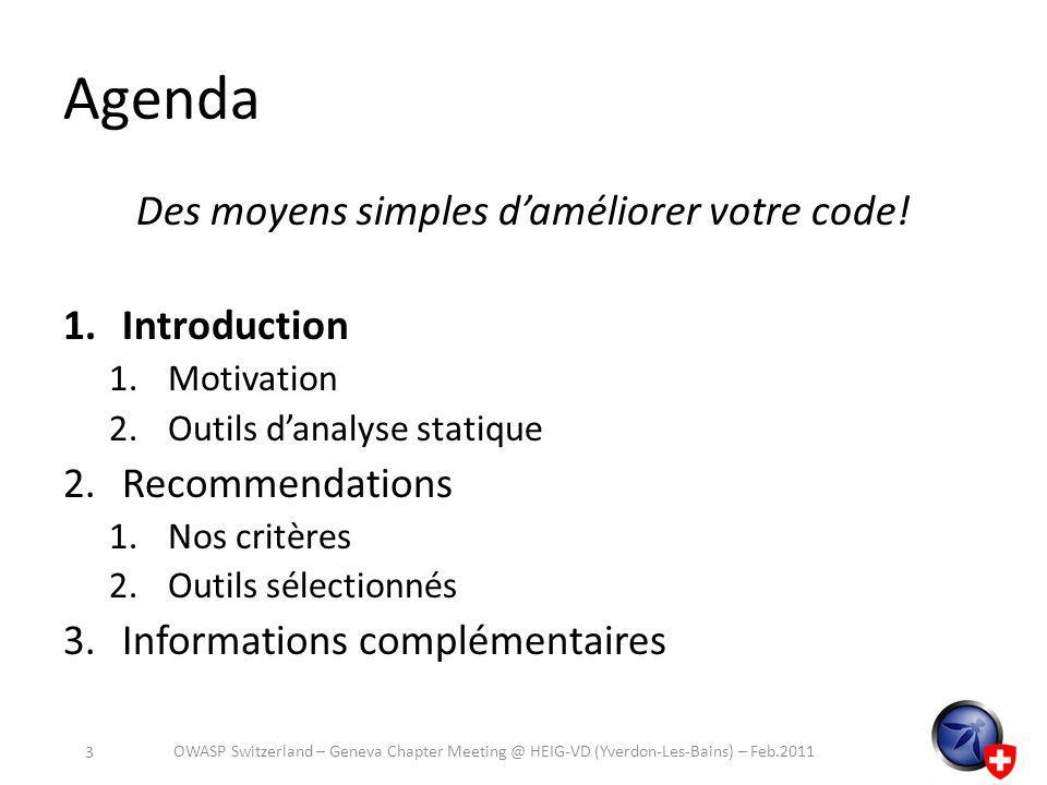 Aperçu des outils sélectionnés C / C++ – Flawfinder – RATS – Coverity Python – RATS – pychecker – pylint Perl – Perl::Critic – RATS Java – FindBugs – CodePro Analyser PHP – Pixy – RATS OWASP Switzerland – Geneva Chapter Meeting @ HEIG-VD (Yverdon-Les-Bains) – Feb.2011 14