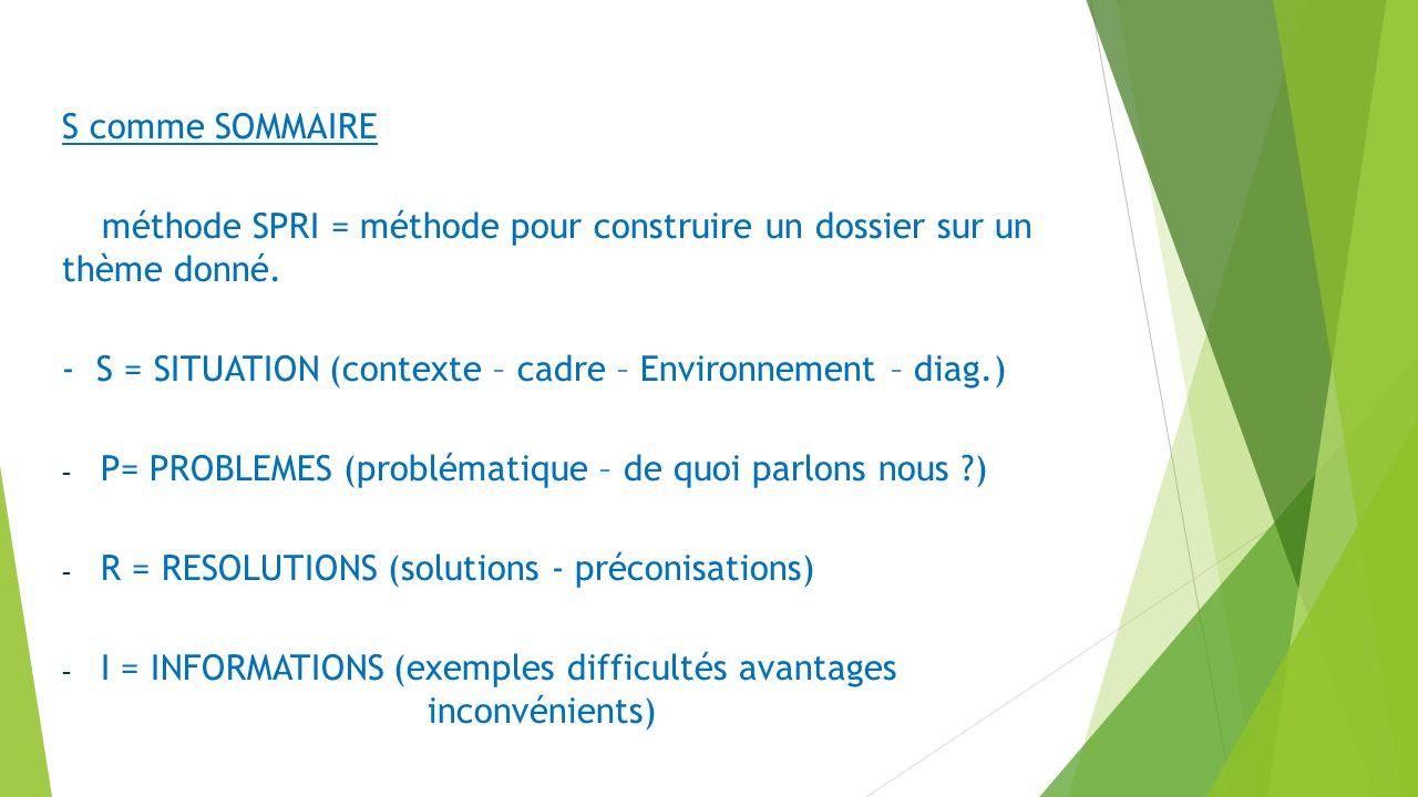 S comme SOMMAIRE méthode SPRI = méthode pour construire un dossier sur un thème donné. - S = SITUATION (contexte – cadre – Environnement – diag.) - P=