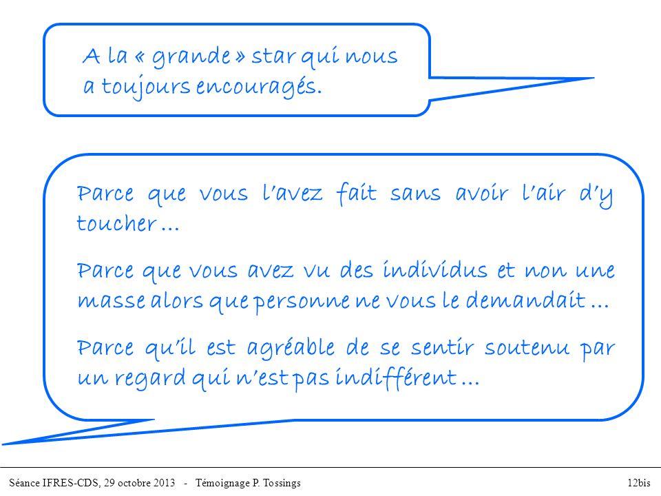 Séance IFRES-CDS, 29 octobre 2013 - Témoignage P. Tossings12bis A la « grande » star qui nous a toujours encouragés. Parce que vous lavez fait sans av