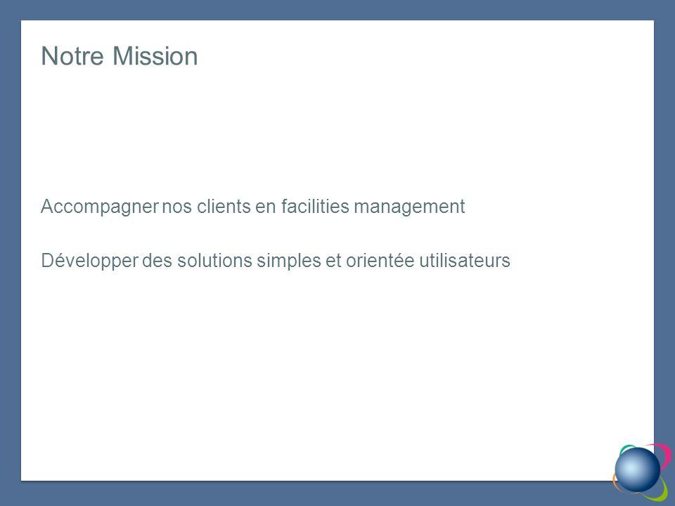 Notre Mission Accompagner nos clients en facilities management Développer des solutions simples et orientée utilisateurs