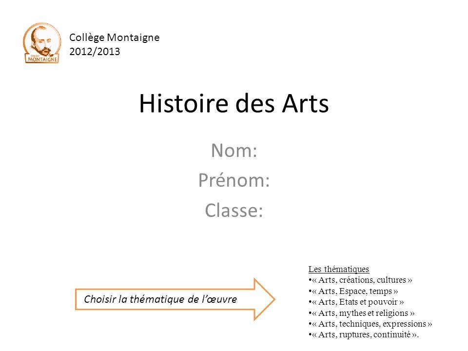Histoire des Arts Nom: Prénom: Classe: Les thématiques « Arts, créations, cultures » « Arts, Espace, temps » « Arts, Etats et pouvoir » « Arts, mythes