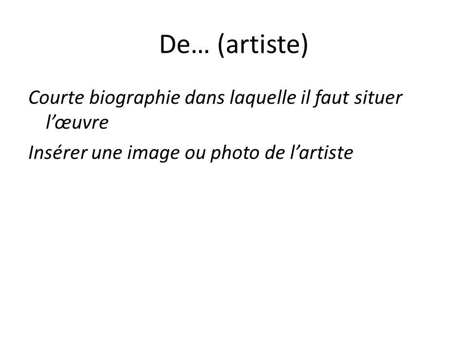 De… (artiste) Courte biographie dans laquelle il faut situer lœuvre Insérer une image ou photo de lartiste