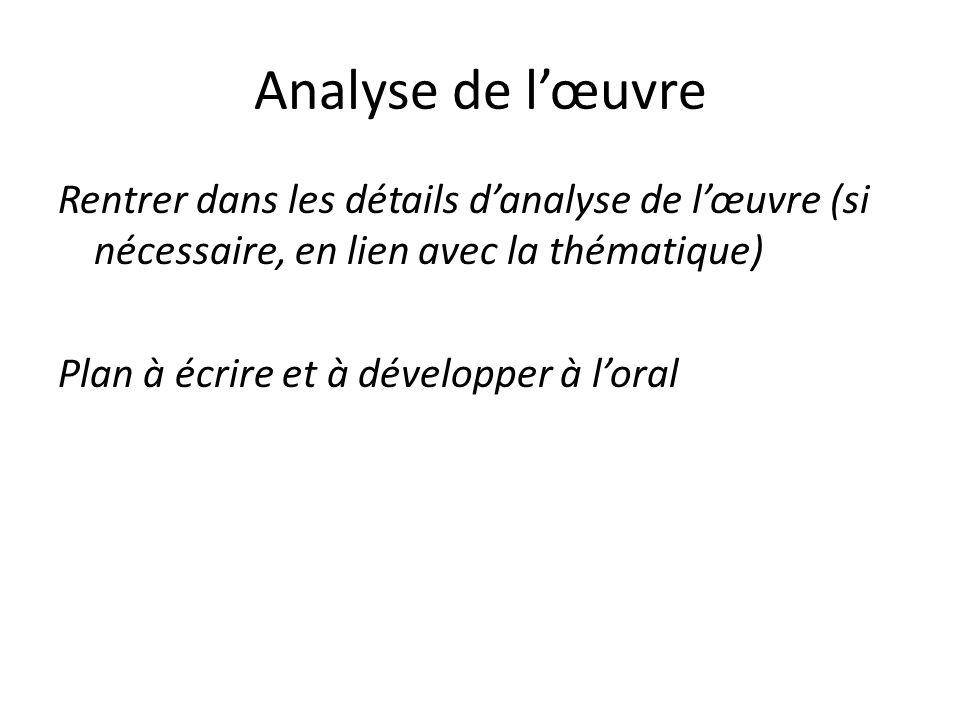 Analyse de lœuvre Rentrer dans les détails danalyse de lœuvre (si nécessaire, en lien avec la thématique) Plan à écrire et à développer à loral
