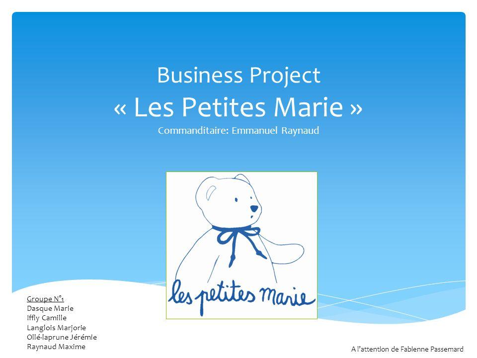 Business Project « Les Petites Marie » Commanditaire: Emmanuel Raynaud Groupe N°1 Dasque Marie Iffly Camille Langlois Marjorie Ollé-laprune Jérémie Ra