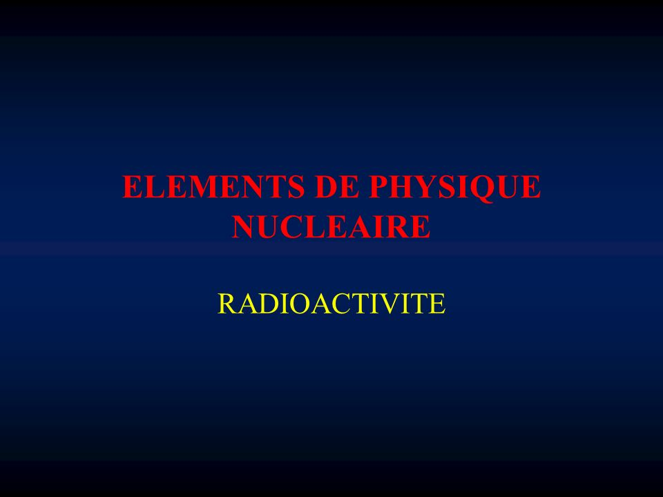 ELEMENTS DE PHYSIQUE NUCLEAIRE RADIOACTIVITE