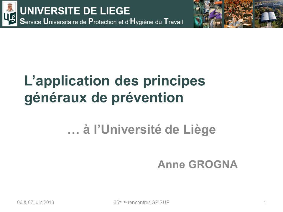 Lapplication des principes généraux de prévention … à lUniversité de Liège Anne GROGNA 06 & 07 juin 2013135 èmes rencontres GPSUP