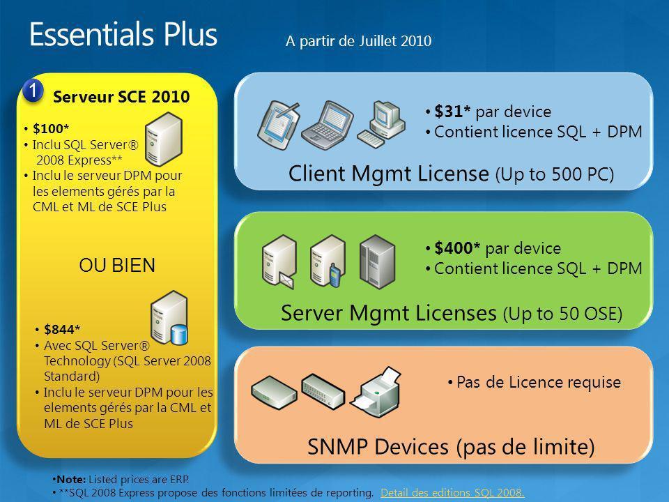 OU BIEN Serveur SCE 2010 1 1 $100* Inclu SQL Server® 2008 Express** Inclu le serveur DPM pour les elements gérés par la CML et ML de SCE Plus $844* Avec SQL Server® Technology (SQL Server 2008 Standard) Inclu le serveur DPM pour les elements gérés par la CML et ML de SCE Plus Client Mgmt License (Up to 500 PC) $31* par device Contient licence SQL + DPM Server Mgmt Licenses (Up to 50 OSE) $400* par device Contient licence SQL + DPM SNMP Devices (pas de limite) Pas de Licence requise Note: Listed prices are ERP.