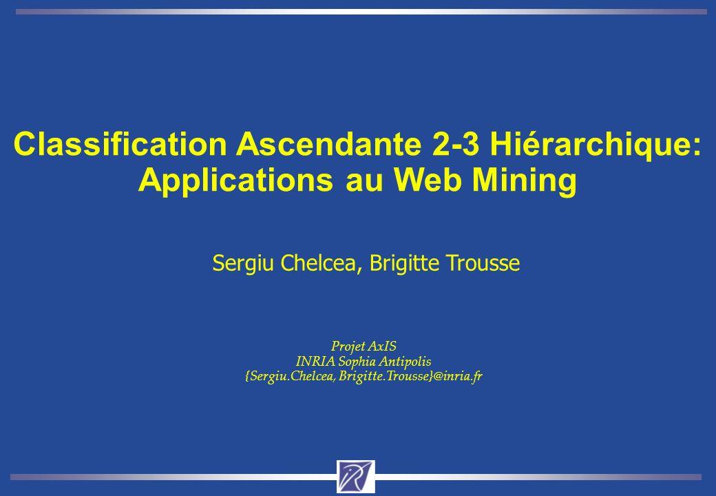 Classification Ascendante 2-3 Hiérarchique: Applications au Web Mining Sergiu Chelcea, Brigitte Trousse Projet AxIS INRIA Sophia Antipolis {Sergiu.Chelcea, Brigitte.Trousse}@inria.fr