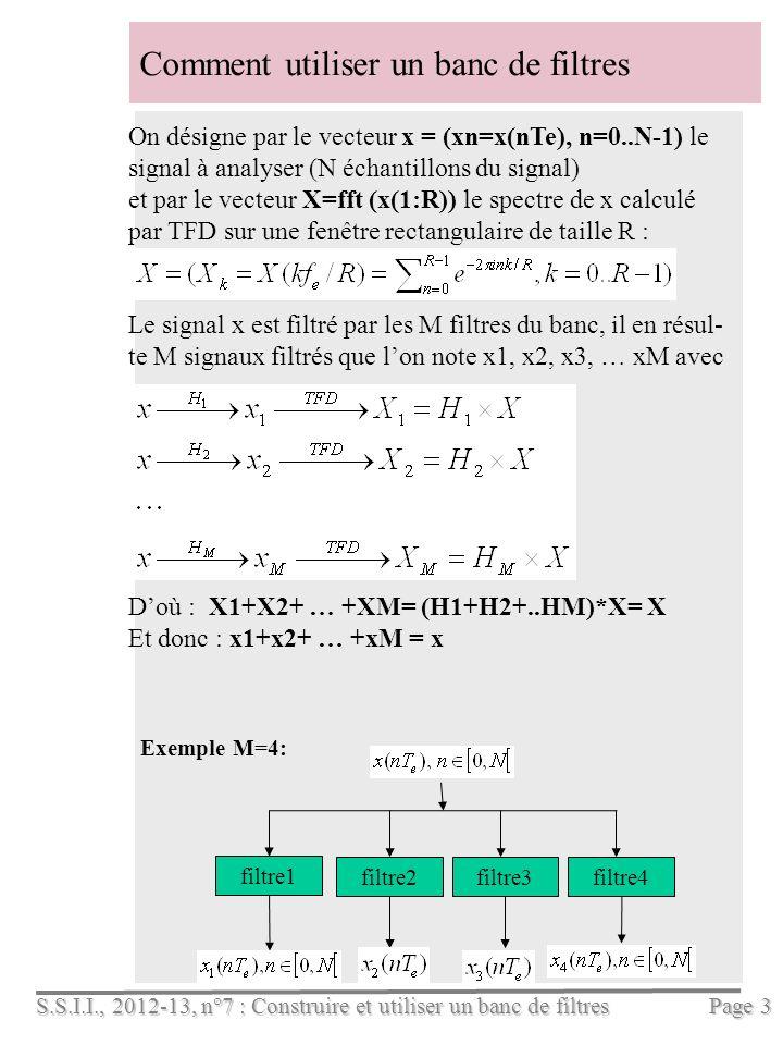 S.S.I.I., 2012-13, n°7 : Construire et utiliser un banc de filtres Page 3 Comment utiliser un banc de filtres On désigne par le vecteur x = (xn=x(nTe), n=0..N-1) le signal à analyser (N échantillons du signal) et par le vecteur X=fft (x(1:R)) le spectre de x calculé par TFD sur une fenêtre rectangulaire de taille R : Le signal x est filtré par les M filtres du banc, il en résul- te M signaux filtrés que lon note x1, x2, x3, … xM avec Doù : X1+X2+ … +XM= (H1+H2+..HM)*X= X Et donc : x1+x2+ … +xM = x Exemple M=4: filtre1 filtre2filtre3filtre4