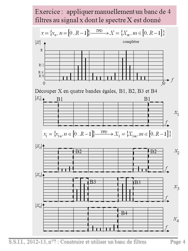 S.S.I.I., 2012-13, n°7 : Construire et utiliser un banc de filtres Page 4 f Exercice : appliquer manuellement un banc de 4 filtres au signal x dont le spectre X est donné f 0fe R R/2 R/4 R/8 compléter f Découper X en quatre bandes égales, B1, B2, B3 et B4 ff B1 B2 B3 B4