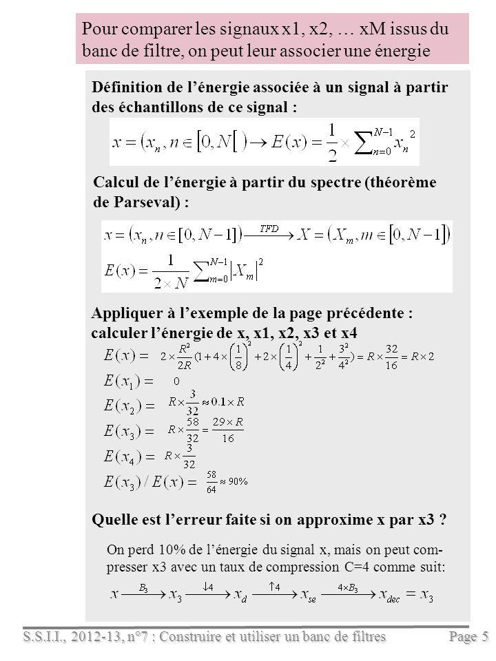 S.S.I.I., 2012-13, n°7 : Construire et utiliser un banc de filtres Page 5 Pour comparer les signaux x1, x2, … xM issus du banc de filtre, on peut leur associer une énergie Appliquer à lexemple de la page précédente : calculer lénergie de x, x1, x2, x3 et x4 Définition de lénergie associée à un signal à partir des échantillons de ce signal : Calcul de lénergie à partir du spectre (théorème de Parseval) : On perd 10% de lénergie du signal x, mais on peut com- presser x3 avec un taux de compression C=4 comme suit: Quelle est lerreur faite si on approxime x par x3