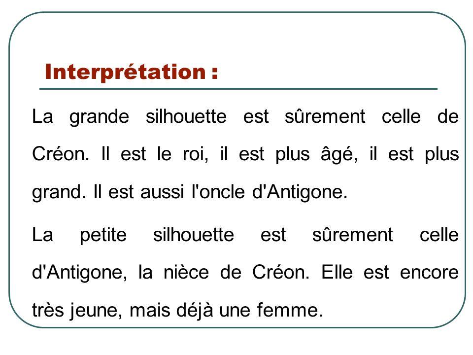 Interprétation : La grande silhouette est sûrement celle de Créon. Il est le roi, il est plus âgé, il est plus grand. Il est aussi l'oncle d'Antigone.