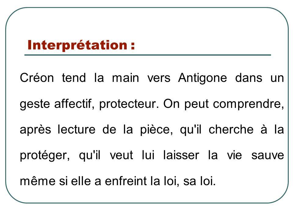 Interprétation : Créon tend la main vers Antigone dans un geste affectif, protecteur. On peut comprendre, après lecture de la pièce, qu'il cherche à l