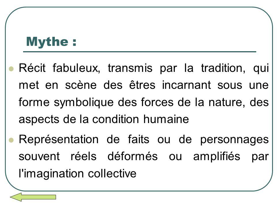 Mythe : Récit fabuleux, transmis par la tradition, qui met en scène des êtres incarnant sous une forme symbolique des forces de la nature, des aspects