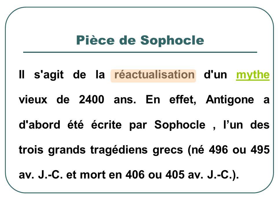 Pièce de Sophocle Il s'agit de la réactualisation d'un mythe vieux de 2400 ans. En effet, Antigone a d'abord été écrite par Sophocle, lun des trois gr
