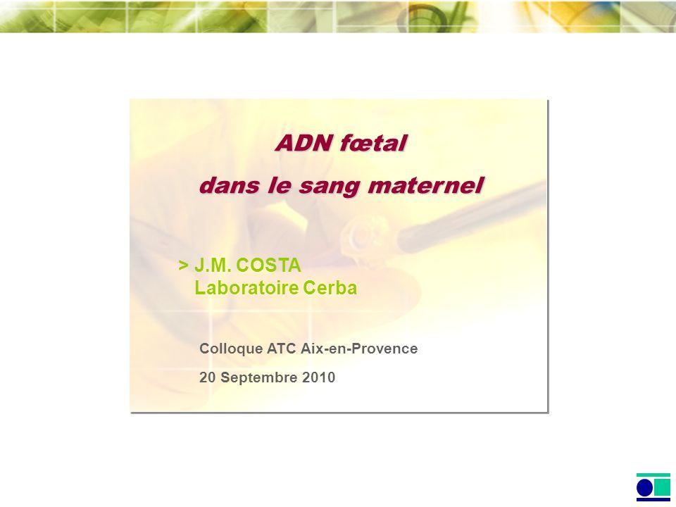 ADN fœtal dans le sang maternel > J.M. COSTA Laboratoire Cerba Colloque ATC Aix-en-Provence 20 Septembre 2010