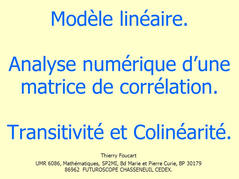 Modèle linéaire. Analyse numérique dune matrice de corrélation. Transitivité et Colinéarité. Thierry Foucart UMR 6086, Mathématiques, SP2MI, Bd Marie