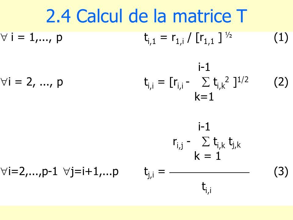 2.4 Calcul de la matrice T i = 1,..., pt i,1 = r 1,i / [r 1,1 ] ½ (1) i-1 i = 2,..., pt i,i = [r i,i - t i,k 2 ] 1/2 (2) k=1 i-1 r i,j - t i,k t j,k k