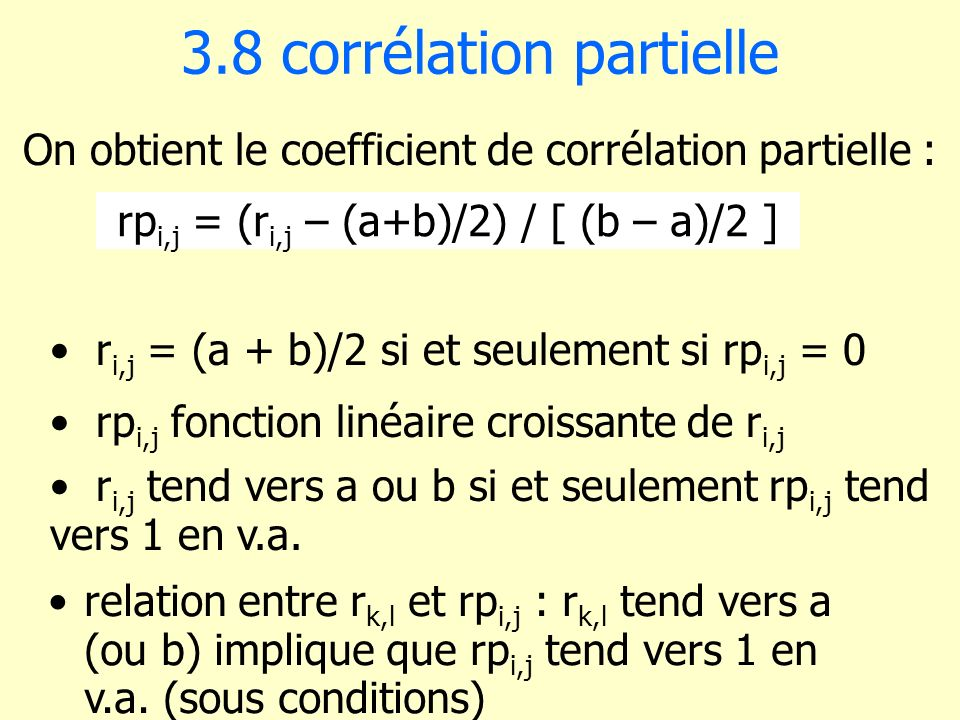 3.8 corrélation partielle relation entre r k,l et rp i,j : r k,l tend vers a (ou b) implique que rp i,j tend vers 1 en v.a. (sous conditions) On obtie