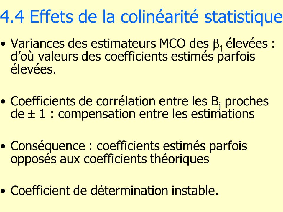 4.4 Effets de la colinéarité statistique Variances des estimateurs MCO des j élevées : doù valeurs des coefficients estimés parfois élevées. Coefficie
