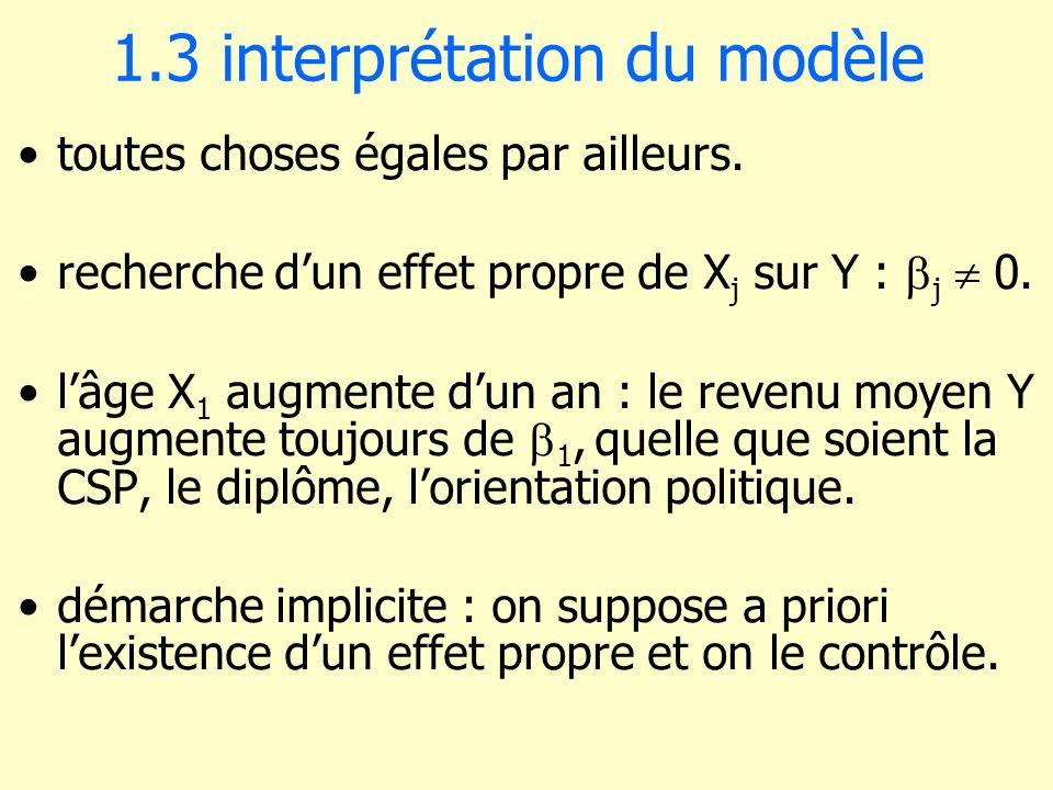 1.3 interprétation du modèle toutes choses égales par ailleurs. recherche dun effet propre de X j sur Y : j 0. lâge X 1 augmente dun an : le revenu mo