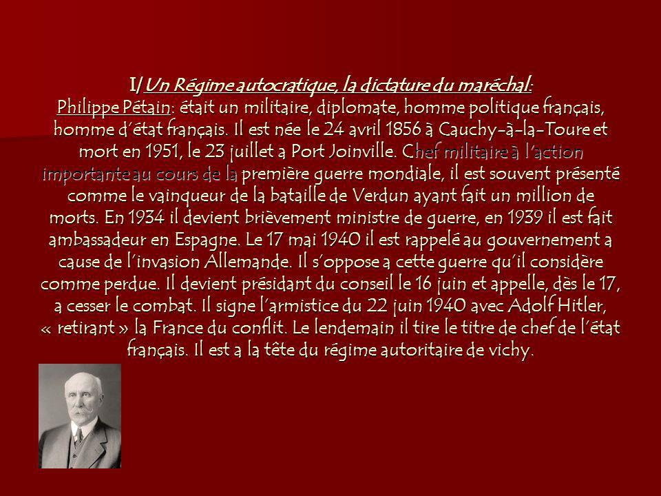 I/ Un Régime autocratique, la dictature du maréchal: Philippe Pétain: était un militaire, diplomate, homme politique français, homme détat français.