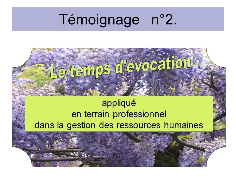 Témoignage n°2. appliqué en terrain professionnel dans la gestion des ressources humaines