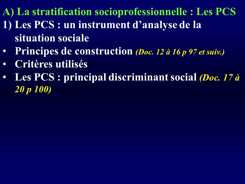 A) La stratification socioprofessionnelle : Les PCS 1)Les PCS : un instrument danalyse de la situation sociale Principes de construction (Doc. 12 à 16