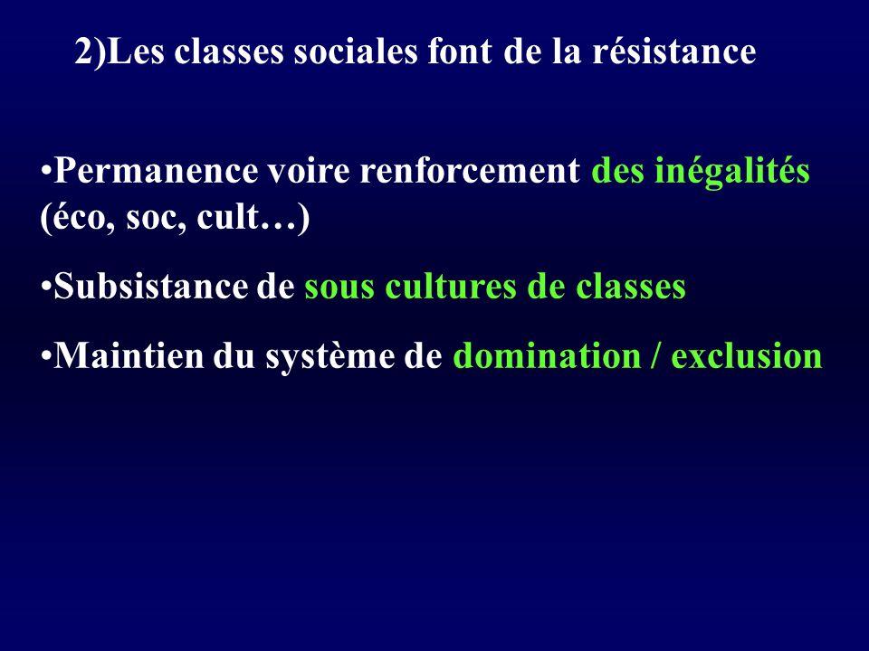 2)Les classes sociales font de la résistance Permanence voire renforcement des inégalités (éco, soc, cult…) Subsistance de sous cultures de classes Maintien du système de domination / exclusion