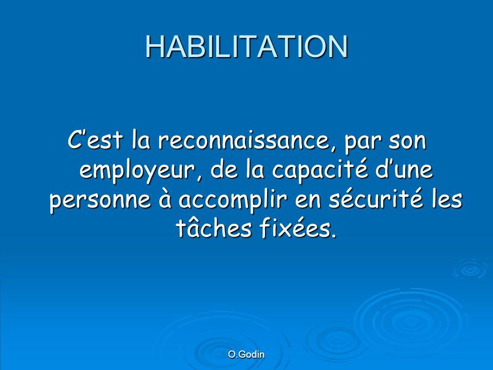 O.Godin HABILITATION Cest la reconnaissance, par son employeur, de la capacité dune personne à accomplir en sécurité les tâches fixées.