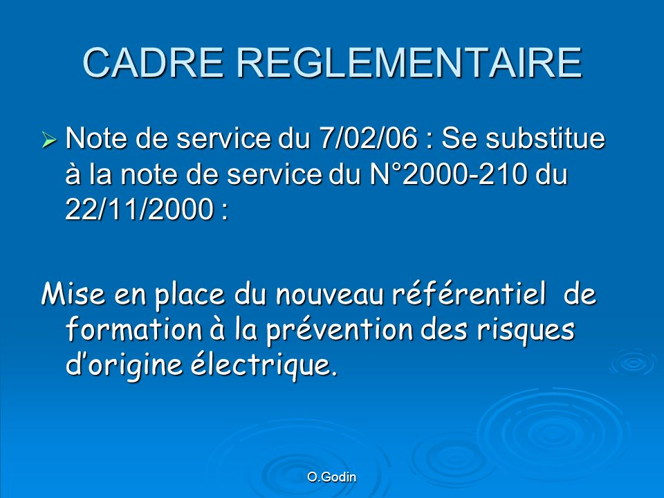 O.Godin CADRE REGLEMENTAIRE Note de service du 7/02/06 : Se substitue à la note de service du N°2000-210 du 22/11/2000 : Note de service du 7/02/06 : Se substitue à la note de service du N°2000-210 du 22/11/2000 : Mise en place du nouveau référentiel de formation à la prévention des risques dorigine électrique.