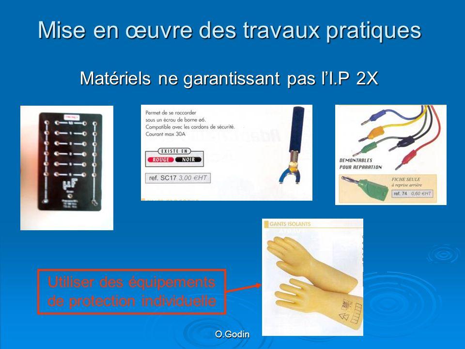 O.Godin Mise en œuvre des travaux pratiques Matériels ne garantissant pas lI.P 2X Utiliser des équipements de protection individuelle