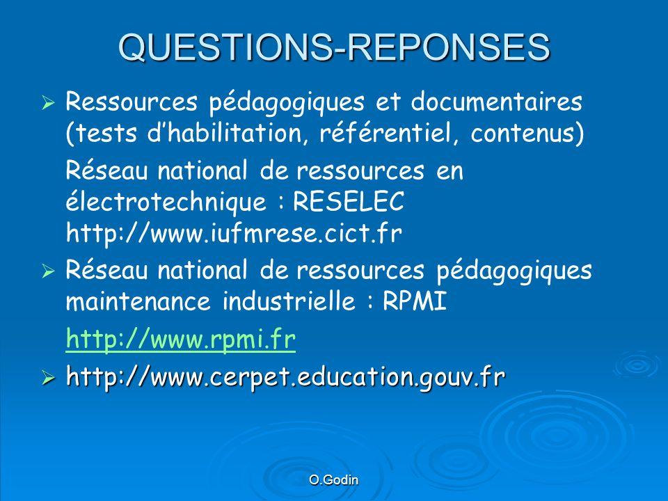 O.Godin QUESTIONS-REPONSES Ressources pédagogiques et documentaires (tests dhabilitation, référentiel, contenus) Réseau national de ressources en électrotechnique : RESELEC http://www.iufmrese.cict.fr Réseau national de ressources pédagogiques maintenance industrielle : RPMI http://www.rpmi.fr http://www.cerpet.education.gouv.fr http://www.cerpet.education.gouv.fr