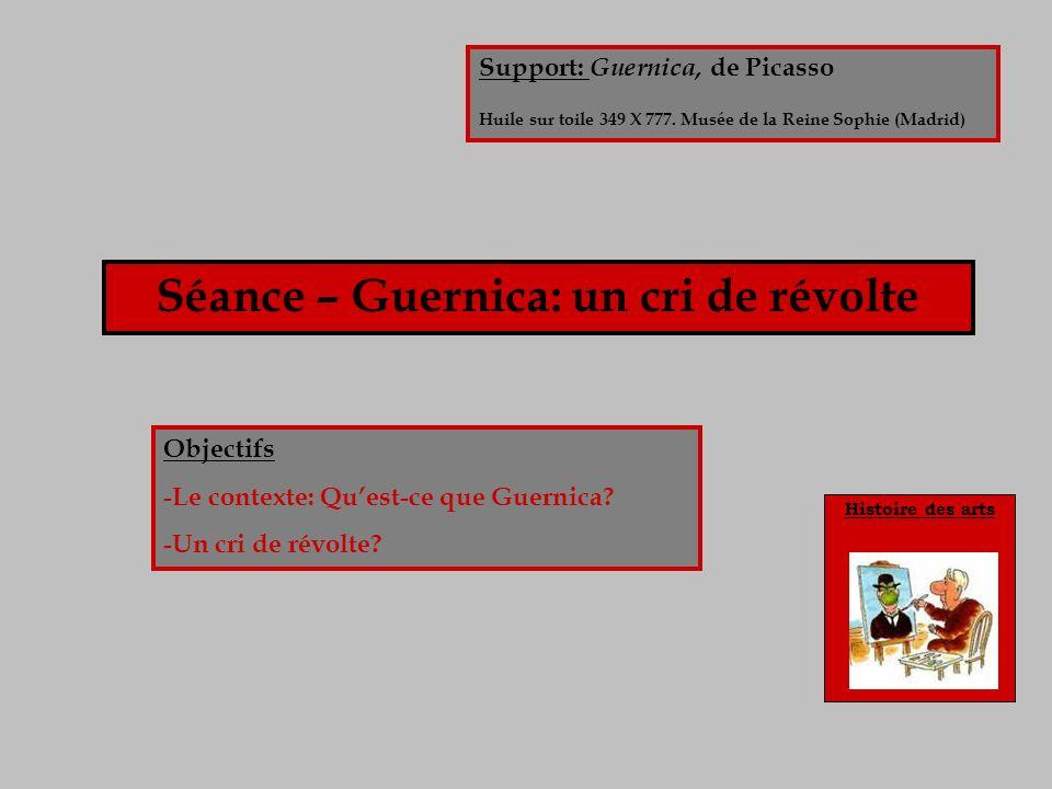 Histoire des arts Séance – Guernica: un cri de révolte Objectifs -Le contexte: Quest-ce que Guernica? -Un cri de révolte? Support: Guernica, de Picass