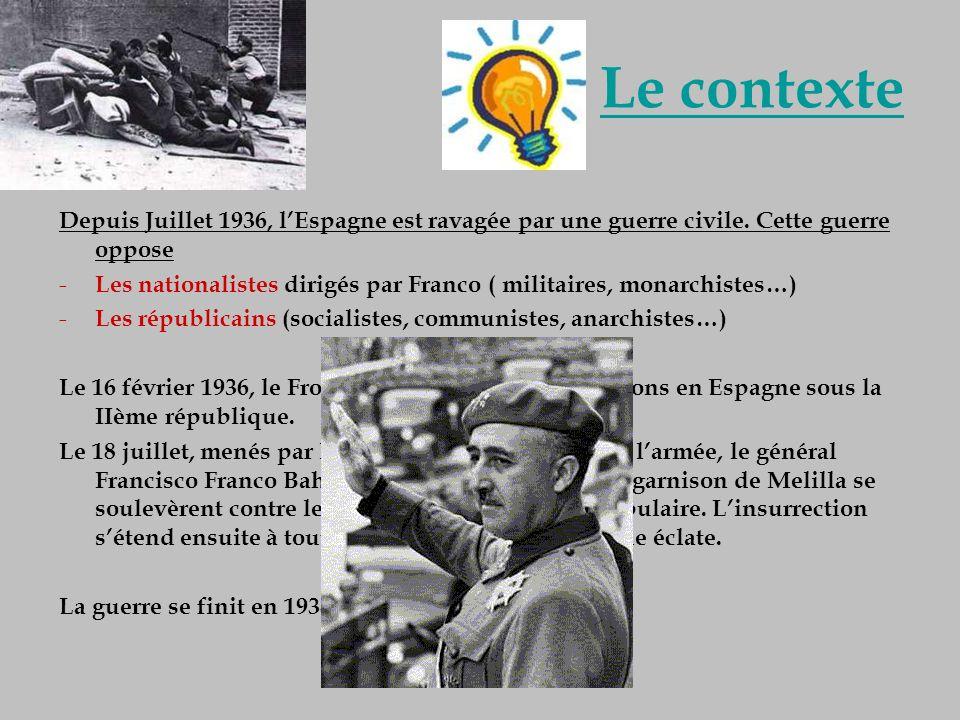 Le contexte Depuis Juillet 1936, lEspagne est ravagée par une guerre civile. Cette guerre oppose - Les nationalistes dirigés par Franco ( militaires,