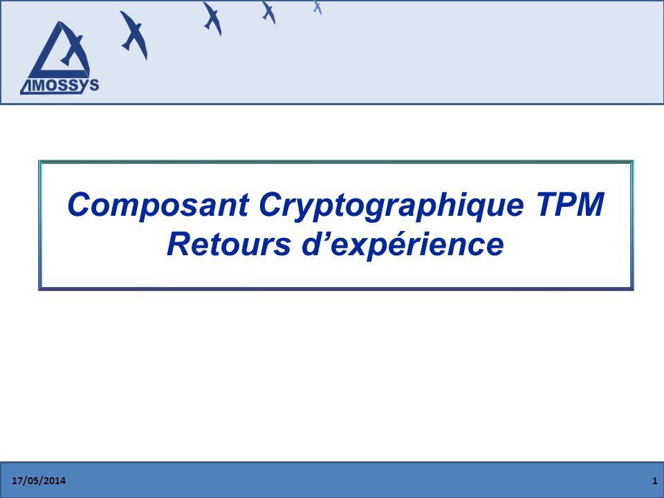 Processus de certification 17/05/201432 Principe de certification chainée Ex: VeriSign -> Infineon -> HP -> TPM La concordances des signatures est vérifiée lors du mécanisme dattestation distante, afin de sassurer que les données signées proviennent dun TPM physique conforme aux spécifications du TCG Génération de la clé EK (Endorsment Key) lors de lintégration du TPM sur la carte mère Création dun certificat contenant la signature de lEK Ce certificat est livré avec le TPM Les autres certificats (Infineon, VeriSign) sont disponibles sur internet : http://www.infineon.com/cms/en/product/c hannel.html?channel=ff80808112ab681d 0112ab692060011a http://www.infineon.com/cms/en/product/c hannel.html?channel=ff80808112ab681d 0112ab692060011a