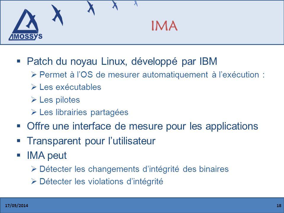 IMA Patch du noyau Linux, développé par IBM Permet à lOS de mesurer automatiquement à lexécution : Les exécutables Les pilotes Les librairies partagées Offre une interface de mesure pour les applications Transparent pour lutilisateur IMA peut Détecter les changements dintégrité des binaires Détecter les violations dintégrité 17/05/201418