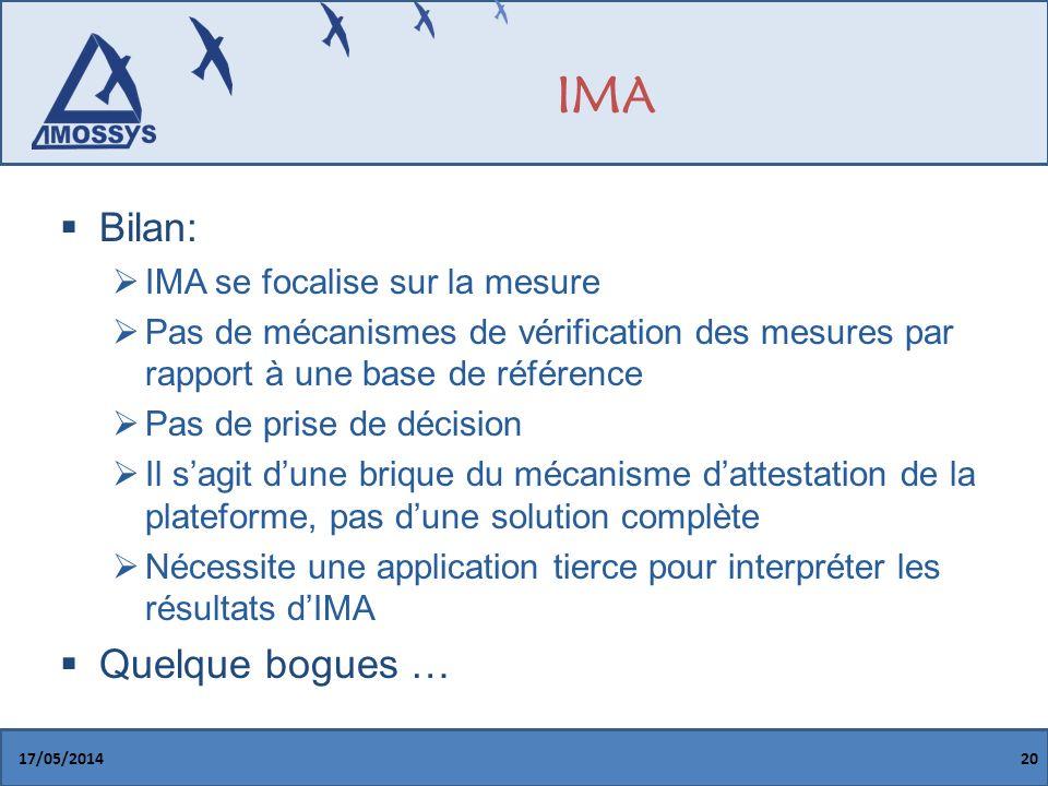 IMA Bilan: IMA se focalise sur la mesure Pas de mécanismes de vérification des mesures par rapport à une base de référence Pas de prise de décision Il sagit dune brique du mécanisme dattestation de la plateforme, pas dune solution complète Nécessite une application tierce pour interpréter les résultats dIMA Quelque bogues … 17/05/201420