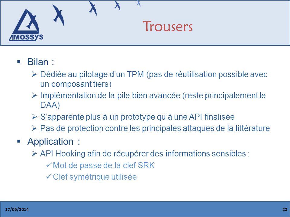 Trousers Bilan : Dédiée au pilotage dun TPM (pas de réutilisation possible avec un composant tiers) Implémentation de la pile bien avancée (reste principalement le DAA) Sapparente plus à un prototype quà une API finalisée Pas de protection contre les principales attaques de la littérature Application : API Hooking afin de récupérer des informations sensibles : Mot de passe de la clef SRK Clef symétrique utilisée 17/05/201422