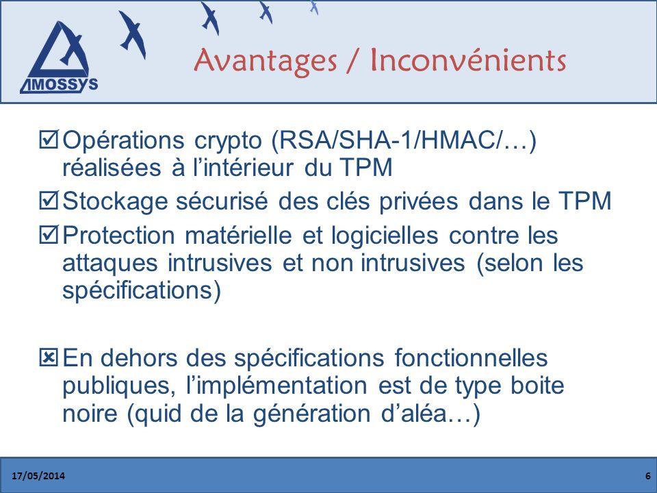 Avantages / Inconvénients Opérations crypto (RSA/SHA-1/HMAC/…) réalisées à lintérieur du TPM Stockage sécurisé des clés privées dans le TPM Protection matérielle et logicielles contre les attaques intrusives et non intrusives (selon les spécifications) En dehors des spécifications fonctionnelles publiques, limplémentation est de type boite noire (quid de la génération daléa…) 17/05/20146