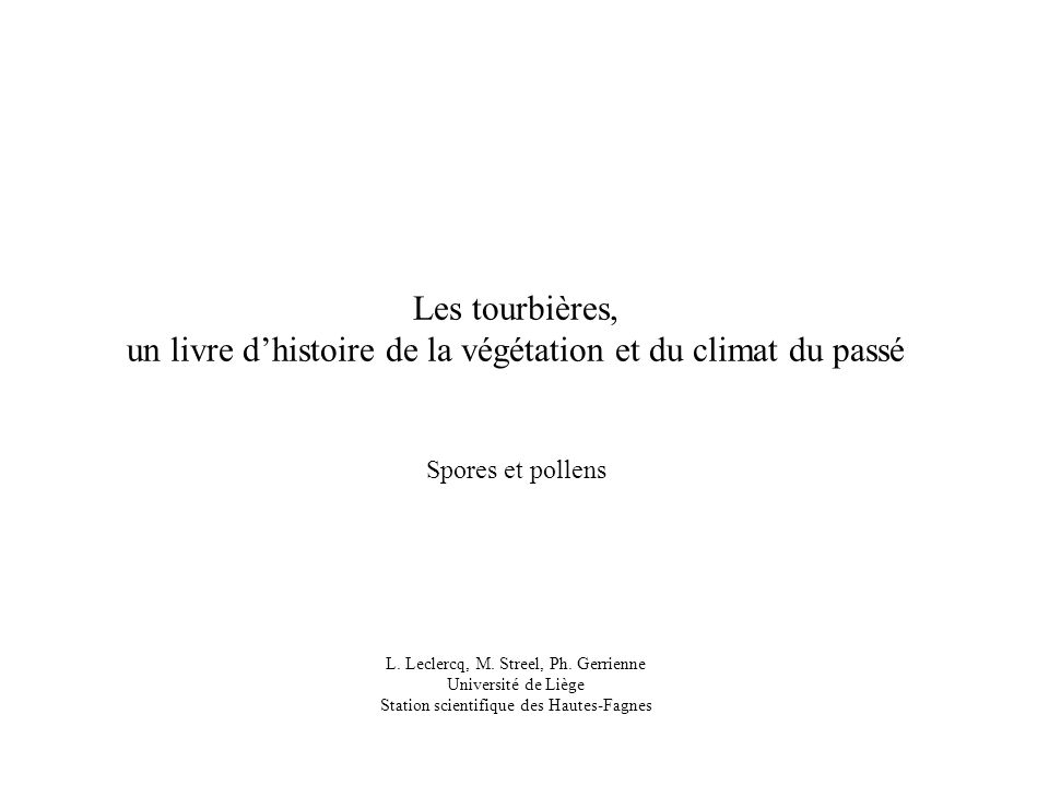 Les tourbières, un livre dhistoire de la végétation et du climat du passé Spores et pollens L. Leclercq, M. Streel, Ph. Gerrienne Université de Liège