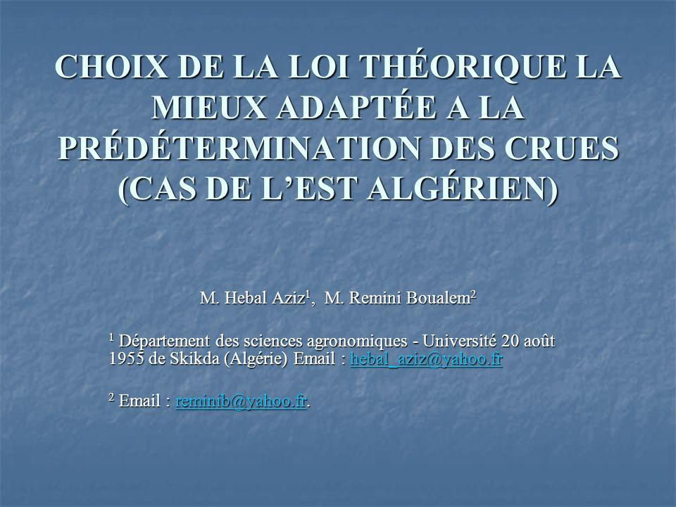 CHOIX DE LA LOI THÉORIQUE LA MIEUX ADAPTÉE A LA PRÉDÉTERMINATION DES CRUES (CAS DE LEST ALGÉRIEN) M. Hebal Aziz 1, M. Remini Boualem 2 1 Département d