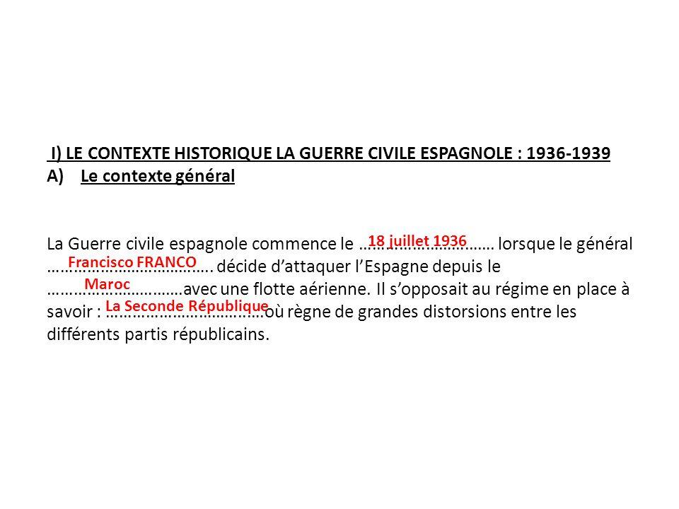 I) LE CONTEXTE HISTORIQUE LA GUERRE CIVILE ESPAGNOLE : 1936-1939 A)Le contexte général La Guerre civile espagnole commence le …………………………. lorsque le g
