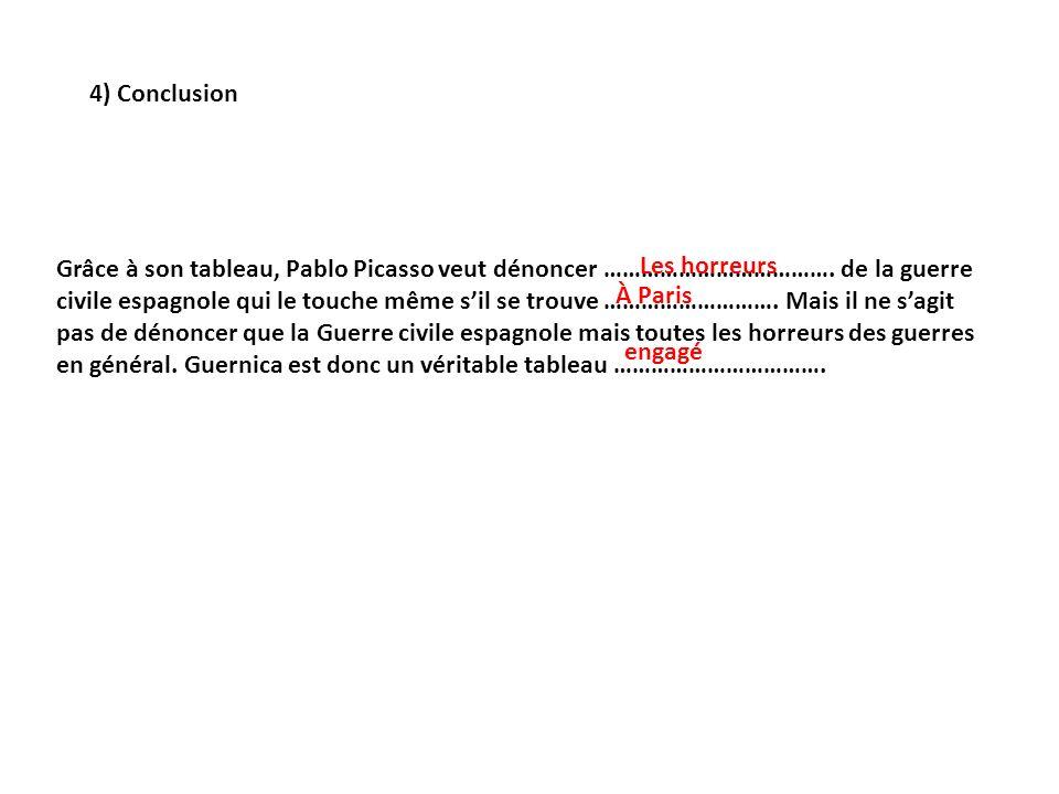 4) Conclusion Grâce à son tableau, Pablo Picasso veut dénoncer ………………………………. de la guerre civile espagnole qui le touche même sil se trouve ……………………….